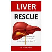 Liver Rescue: The ultimate liver rescue book, the perfect guide on how to heal, detox and cleanse your liver for a better life, Paperback/Paul Matthew