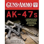 Guns & Ammo Guide to AK-47s: A Comprehensive Guide to Shooting, Accessorizing, and Maintaining the Most Popular Firearm in the World, Paperback/Editors Of Ammo