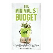 The Minimalist Budget: A Practical Guide on How to Save Money, Spend Less and Live More with a Minimalist Lifestyle, Paperback/Simeon Lindstrom
