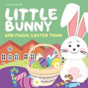 Little Bunny and Magic Easter Town (Rhyming Bedtime Story, Children's Picture Book About Love and Caring), Paperback/Louisa Scott