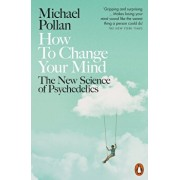 How to Change Your Mind : The New Science of Psychedelics/Michael Pollan