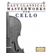 Easy Classical Masterworks for Cello: Music of Bach, Beethoven, Brahms, Handel, Haydn, Mozart, Schubert, Tchaikovsky, Vivaldi and Wagner, Paperback/Easy Classical Masterworks