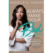 Always Make Your Bed: 7 Principles To Dream It, Do It And Get What You Want Out Of Life., Paperback/Danielle D. Hughes