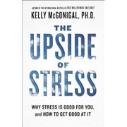 The Upside of Stress: Why Stress Is Good for You, and How to Get Good at It, Paperback/Kelly McGonigal