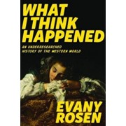 What I Think Happened: An Underresearched History of the Western World, Paperback/Evany Rosen