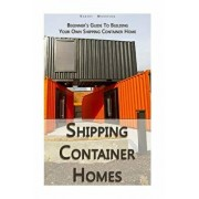 Shipping Container Homes: Beginner's Guide to Building Your Own Shipping Container Home: (How to Build a Small Home, Foundation for Container Ho, Paperback/Robert Morrison