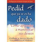 Pedid Que YA Se OS Ha Dado: Como Aprender A Manifestar Sus Deseos = Ask and It Is Given