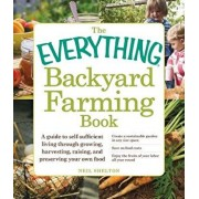 The Everything Backyard Farming Book: A Guide to Self-Sufficient Living Through Growing, Harvesting, Raising, and Preserving Your Own Food, Paperback/Neil Shelton