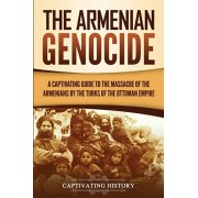 The Armenian Genocide: A Captivating Guide to the Massacre of the Armenians by the Turks of the Ottoman Empire, Paperback/Captivating History