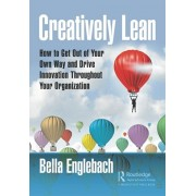 Creatively Lean: How to Get Out of Your Own Way and Drive Innovation Throughout Your Organization, Paperback/Bella Englebach