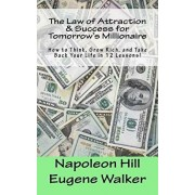 The Law of Attraction and Success for Tomorrow's Millionaire!: How to Think, Grow Rich, and Take Back Your Life in 12 Lessons, Paperback/Napoleon Hill