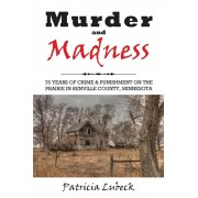 Murder and Madness: 75 Years of Crime and Punishment in Renville County Minnesota, Paperback/Patricia Lubeck