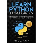 Learn Python Programming: A Beginners Guide to Learn the Hard Way Visually in One Day and Learn It Well Hands-on Learning With Basics Of Compute, Paperback/Phil J. Hack