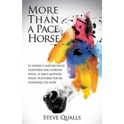 More Than a Pace Horse: It doesn't matter what platform you started with, it only matters what platform you're standing on now, Paperback/Steve Qualls