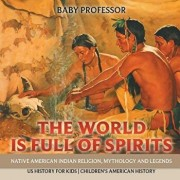 The World Is Full of Spirits: Native American Indian Religion, Mythology and Legends - Us History for Kids Children's American History, Paperback/Baby Professor