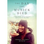 The Day The Musick Died: A Mother-Daughter Addiction Journey of Suffering, Loss and a Ray of Hope, Paperback/Cheryl Hughes Musick