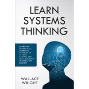 Learn Systems Thinking: Use Problem Solving Skills, Understand the Theory of Strategic Planning, and Create Solutions to Make Smart Decisions, Paperback/Wallace Wright