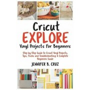 Cricut Explore Vinyl Projects for Beginners: Step by Step Guide to Cricut Vinyl Projects, Tips, Tricks and Troubleshooting: 2019 Complete Beginners Gu, Paperback/Jennifer B. Cruz