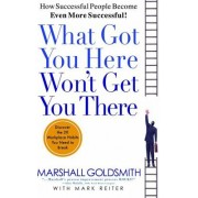 What Got You Here Wont Get You There How Successful People Become Even More Successful