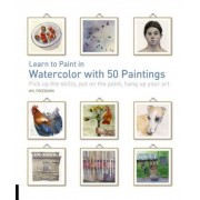 Learn to Paint in Watercolor with 50 Paintings: Pick Up the Skills, Put on the Paint, Hang Up Your Art, Paperback