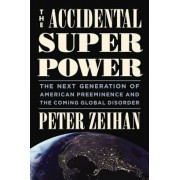 The Accidental Superpower: The Next Generation of American Preeminence and the Coming Global Disorder, Hardcover