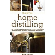 The Joy of Home Distilling The Ultimate Guide to Making Your Own Vodka Whiskey Rum Brandy Moonshine and More