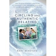 Circling and Authentic Relating Practice Guide: Learn the Group Conversation Practice That Will Transform All of Your Relationships and Bring You the, Paperback/Marc Beneteau