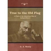 True to the Old Flag: A Tale of the American War of Independence, Hardcover/G. a. Henty