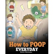 How to Poop Everyday: A Book for Children Who Are Scared to Poop. a Cute Story on How to Make Potty Training Fun and Easy., Paperback/Steve Herman