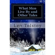 What Men Live by and Other Tales, Paperback/Leo Tolstoy