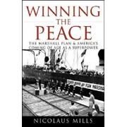 Winning the Peace: The Marshall Plan and America's Coming of Age as a Superpower, Hardcover/Nicolaus Mills