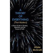 Theory of Everything (That Matters). A Short Guide to Einstein, Relativity and the Future of Faith, Hardback/Alister, DPhil, DD McGrath