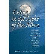 Eating in the Light of the Moon: How Women Can Transform Their Relationship with Food Through Myths, Metaphors, and Storytelling, Paperback/Anita Johnston Ph. D.