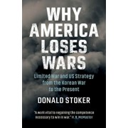Why America Loses Wars: Limited War and Us Strategy from the Korean War to the Present, Hardcover/Donald Stoker