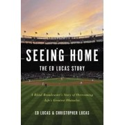 Seeing Home: The Ed Lucas Story: A Blind Broadcaster's Story of Overcoming Life's Greatest Obstacles, Hardcover