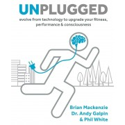 Unplugged: Evolve from Technology to Upgrade Your Fitness, Performance, & Consciousness, Hardcover