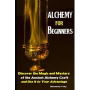 Alchemy For Beginners: Discover the Magic and Mystery of the Ancient Alchemy Craft and Use It to Your Advantage, Paperback/Alchemist Tony