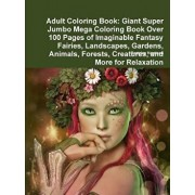 Adult Coloring Book: Giant Super Jumbo Mega Coloring Book Over 100 Pages of Imaginable Fantasy Fairies, Landscapes, Gardens, Animals, Fores/Beatrice Harrison