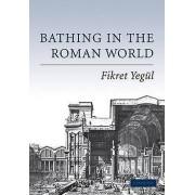 Bathing in the Roman World by Fikret K. Yegul