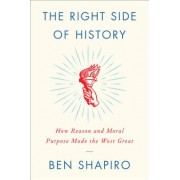 Right Side of History - How Reason and Moral Purpose Made the West Great (Shapiro Ben)(Cartonat) (9780062857903)