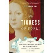The Tigress of Forli: Renaissance Italy's Most Courageous and Notorious Countess, Caterina Riario Sforza de' Medici, Paperback/Elizabeth Lev