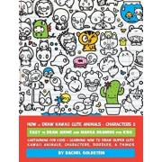 How to Draw Kawaii Cute Animals + Characters 2: Easy to Draw Anime and Manga Drawing for Kids: Cartooning for Kids + Learning How to Draw Super Cute K, Paperback/Rachel a. Goldstein