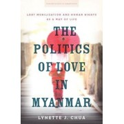The Politics of Love in Myanmar: Lgbt Mobilization and Human Rights as a Way of Life, Paperback/Lynette J. Chua