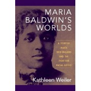 Maria Baldwin's Worlds: A Story of Black New England and the Fight for Racial Justice, Paperback/Kathleen Weiler