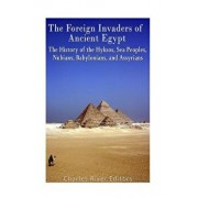 The Foreign Invaders of Ancient Egypt: The History of the Hyksos, Sea Peoples, Nubians, Babylonians, and Assyrians, Paperback/Charles River Editors