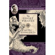 The Ghost Pirates and Other Revenants of the Sea: The Collected Fiction of William Hope Hodgson, Volume 3, Paperback/William Hope Hodgson
