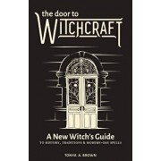 The Door to Witchcraft: A New Witch's Guide to History, Traditions, and Modern-Day Spells, Paperback/Tonya A. Brown