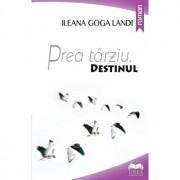 Prea tarziu - Destinul. Vol I/Ileana Landi Goga