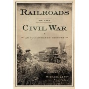 Railroads of the Civil War: An Illustrated History, Paperback/Michael Leavy