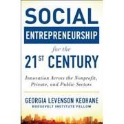 Social Entrepreneurship for the 21st Century: Innovation Across the Nonprofit, Private, and Public Sectors, Hardcover/Georgia Levenson Keohane
